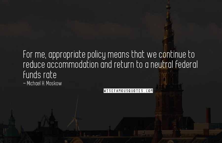 Michael H. Moskow quotes: For me, appropriate policy means that we continue to reduce accommodation and return to a neutral federal funds rate