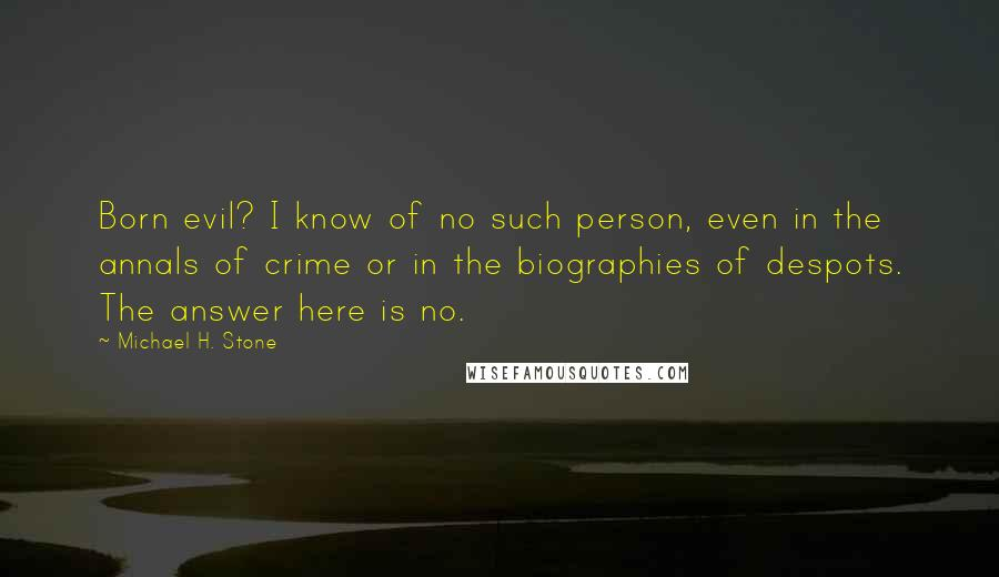 Michael H. Stone quotes: Born evil? I know of no such person, even in the annals of crime or in the biographies of despots. The answer here is no.