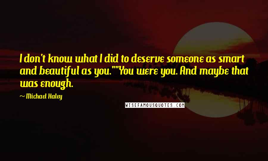 """Michael Haley quotes: I don't know what I did to deserve someone as smart and beautiful as you.""""""""You were you. And maybe that was enough."""