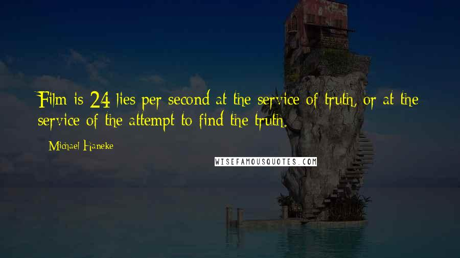 Michael Haneke quotes: Film is 24 lies per second at the service of truth, or at the service of the attempt to find the truth.