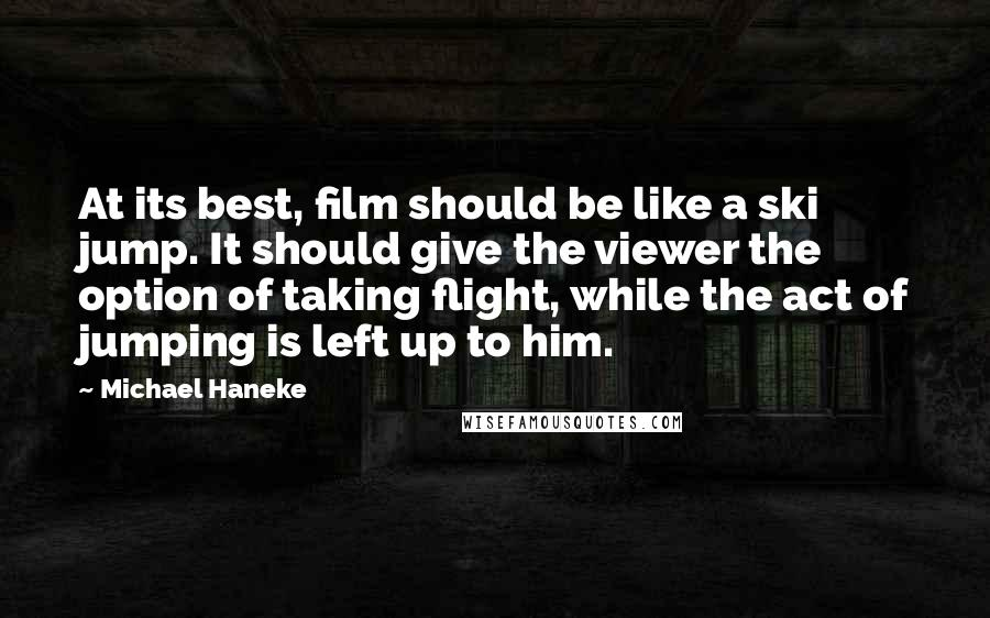 Michael Haneke quotes: At its best, film should be like a ski jump. It should give the viewer the option of taking flight, while the act of jumping is left up to him.
