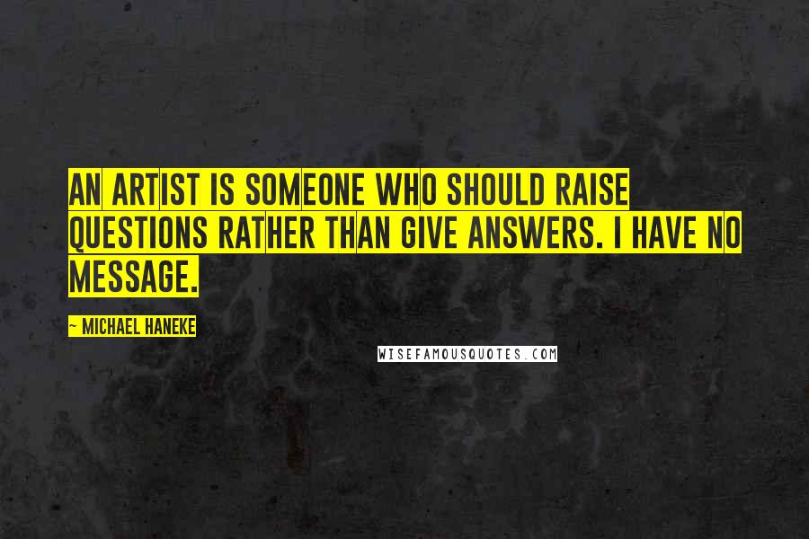 Michael Haneke quotes: An artist is someone who should raise questions rather than give answers. I have no message.