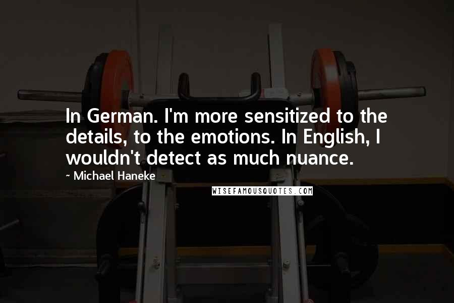 Michael Haneke quotes: In German. I'm more sensitized to the details, to the emotions. In English, I wouldn't detect as much nuance.