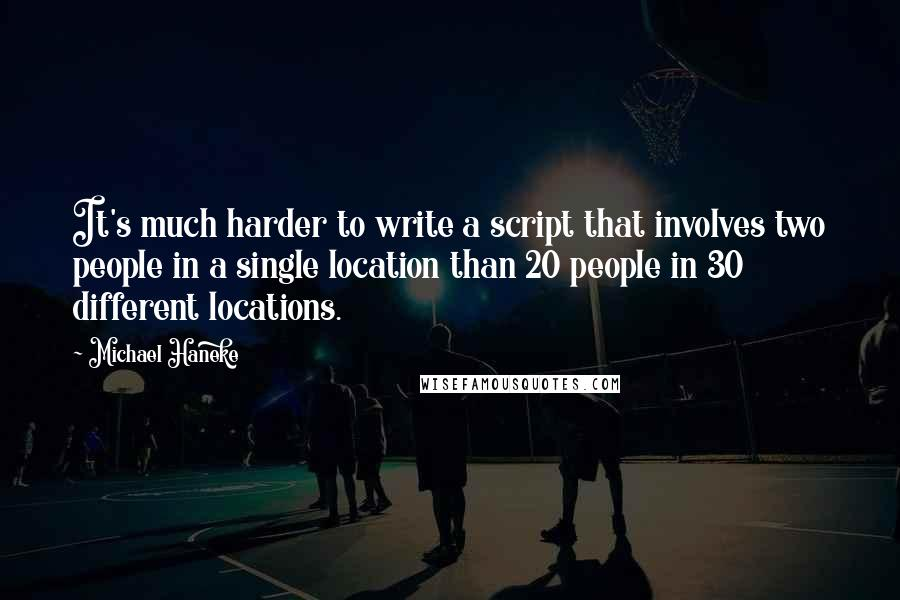 Michael Haneke quotes: It's much harder to write a script that involves two people in a single location than 20 people in 30 different locations.