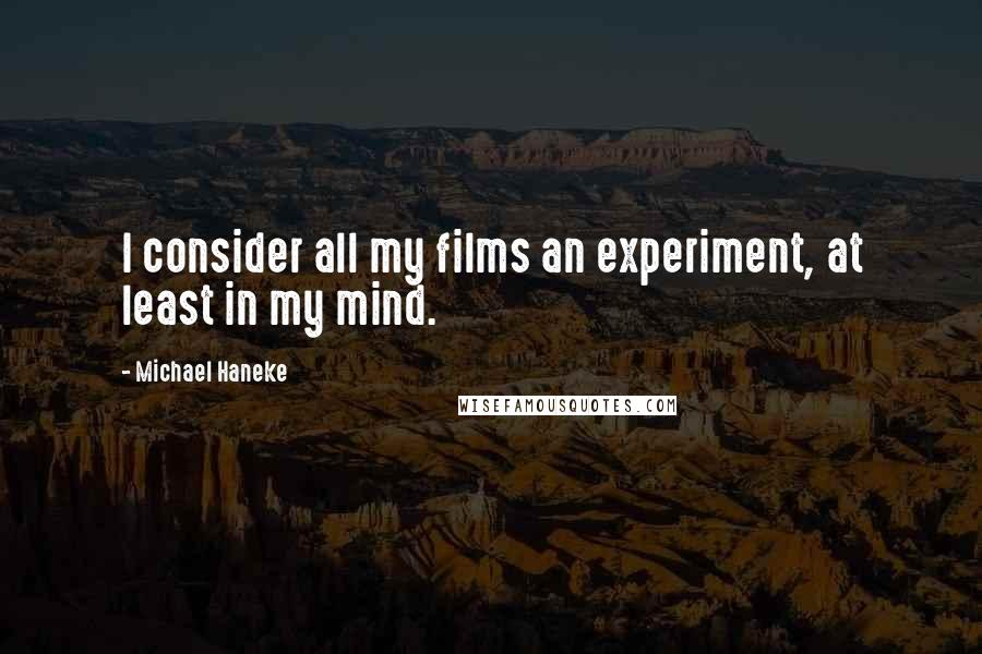Michael Haneke quotes: I consider all my films an experiment, at least in my mind.