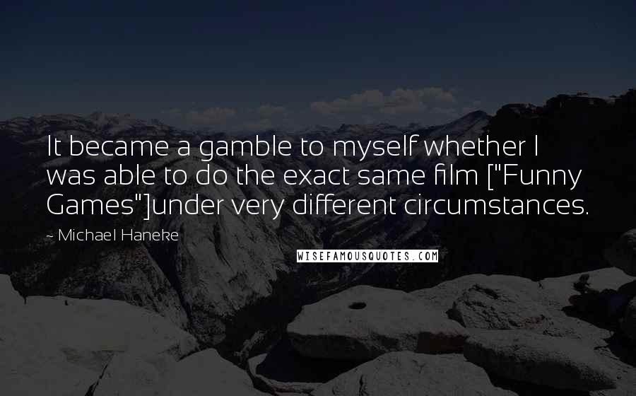 """Michael Haneke quotes: It became a gamble to myself whether I was able to do the exact same film [""""Funny Games""""]under very different circumstances."""