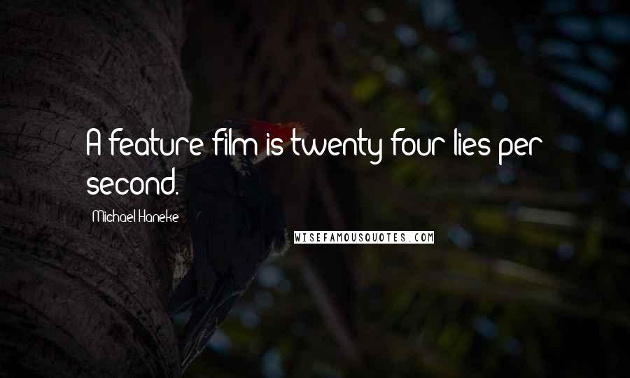 Michael Haneke quotes: A feature film is twenty-four lies per second.