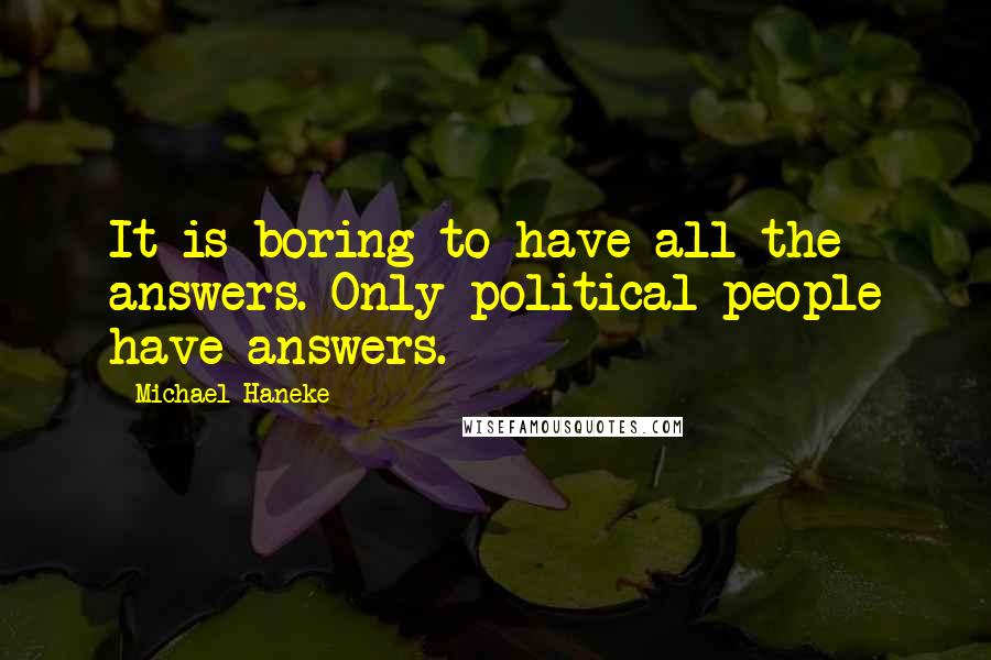Michael Haneke quotes: It is boring to have all the answers. Only political people have answers.