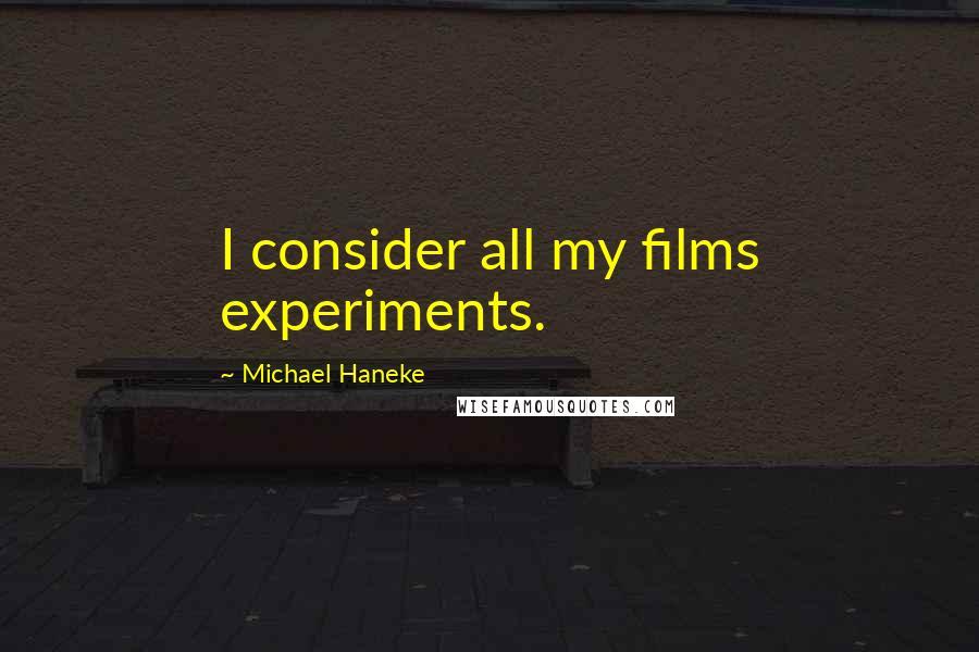Michael Haneke quotes: I consider all my films experiments.