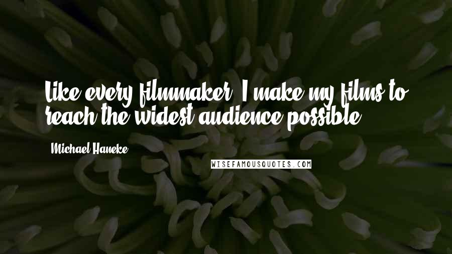 Michael Haneke quotes: Like every filmmaker, I make my films to reach the widest audience possible.