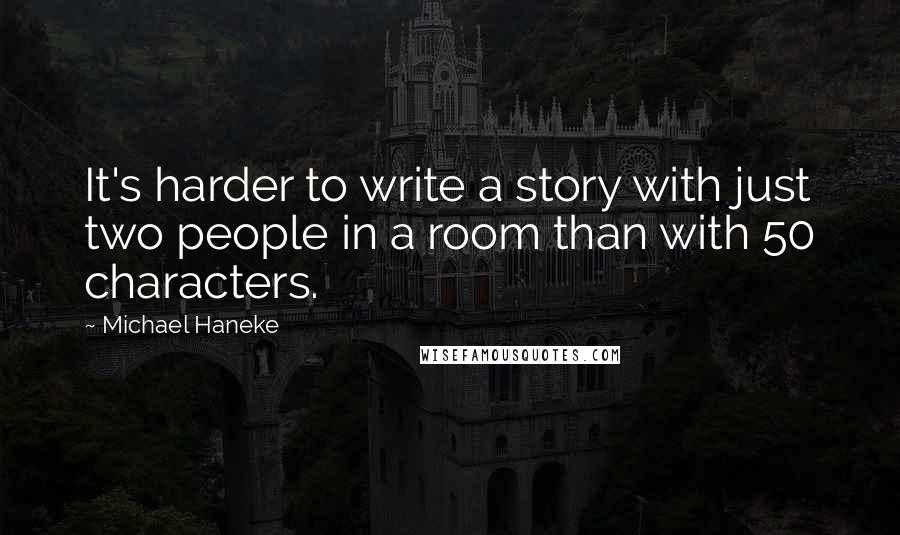 Michael Haneke quotes: It's harder to write a story with just two people in a room than with 50 characters.