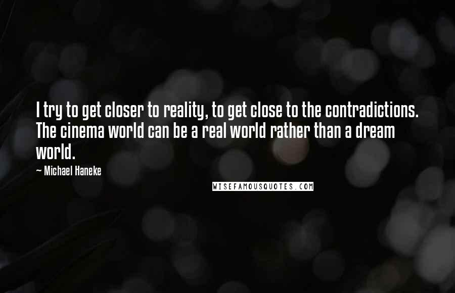 Michael Haneke quotes: I try to get closer to reality, to get close to the contradictions. The cinema world can be a real world rather than a dream world.