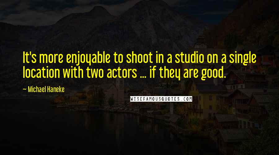 Michael Haneke quotes: It's more enjoyable to shoot in a studio on a single location with two actors ... if they are good.