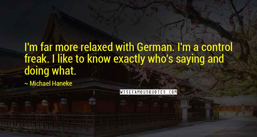 Michael Haneke quotes: I'm far more relaxed with German. I'm a control freak. I like to know exactly who's saying and doing what.