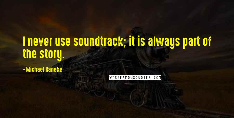 Michael Haneke quotes: I never use soundtrack; it is always part of the story.