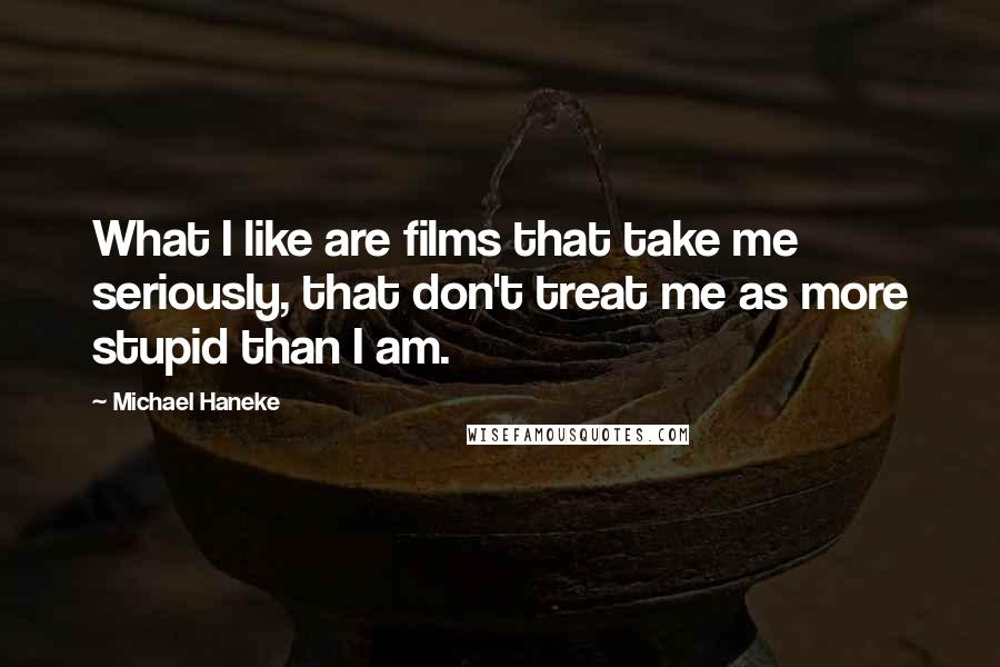 Michael Haneke quotes: What I like are films that take me seriously, that don't treat me as more stupid than I am.