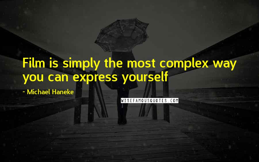 Michael Haneke quotes: Film is simply the most complex way you can express yourself