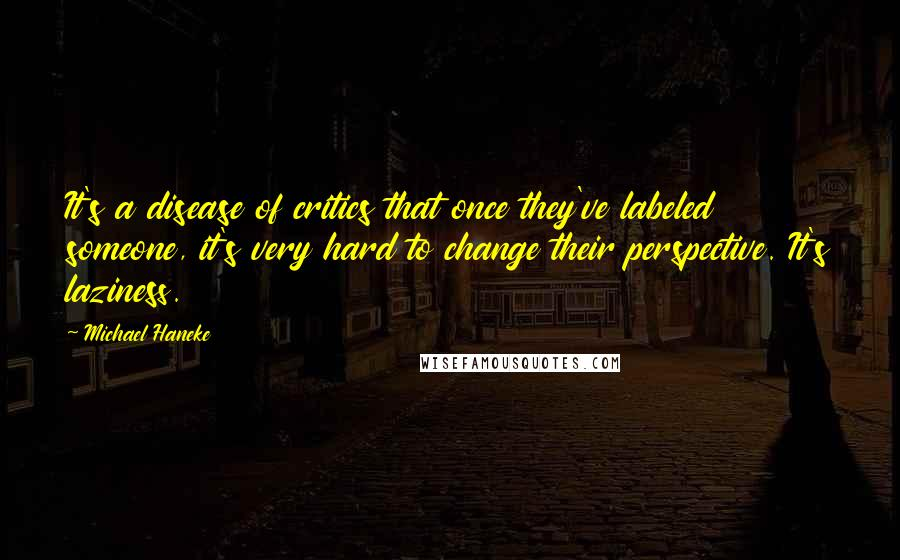Michael Haneke quotes: It's a disease of critics that once they've labeled someone, it's very hard to change their perspective. It's laziness.