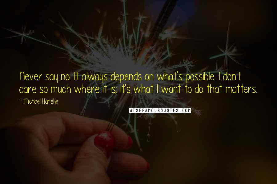 Michael Haneke quotes: Never say no. It always depends on what's possible. I don't care so much where it is; it's what I want to do that matters.