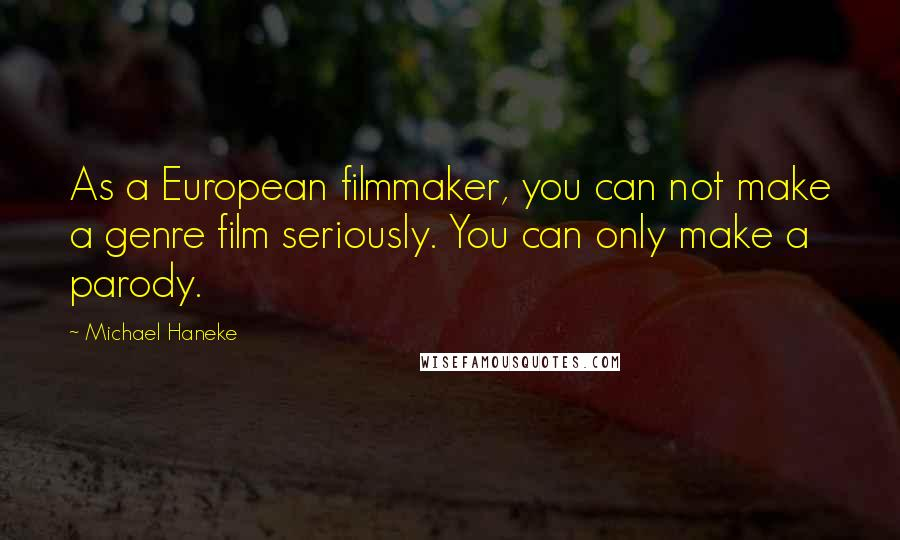 Michael Haneke quotes: As a European filmmaker, you can not make a genre film seriously. You can only make a parody.