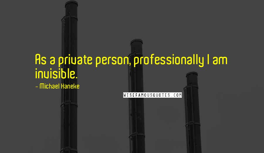 Michael Haneke quotes: As a private person, professionally I am invisible.