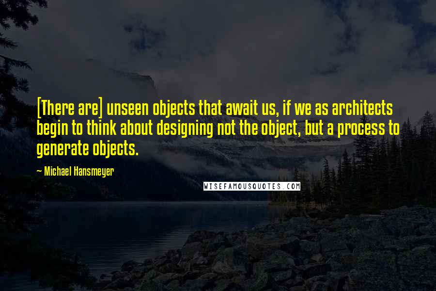 Michael Hansmeyer quotes: [There are] unseen objects that await us, if we as architects begin to think about designing not the object, but a process to generate objects.
