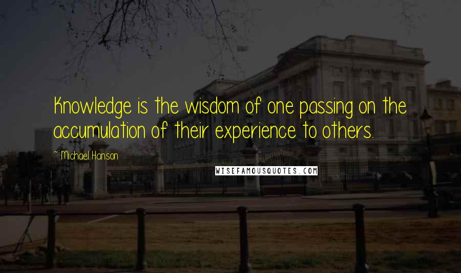 Michael Hanson quotes: Knowledge is the wisdom of one passing on the accumulation of their experience to others.
