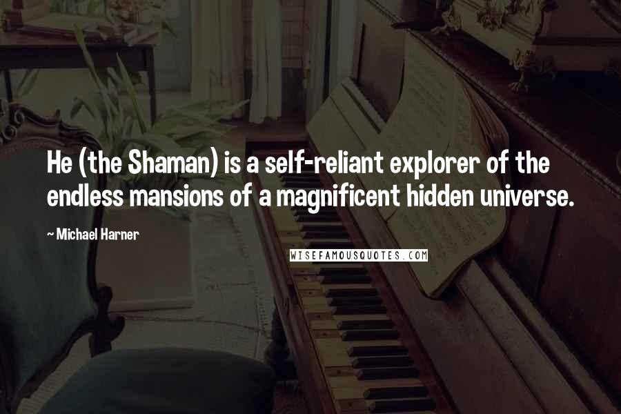 Michael Harner quotes: He (the Shaman) is a self-reliant explorer of the endless mansions of a magnificent hidden universe.