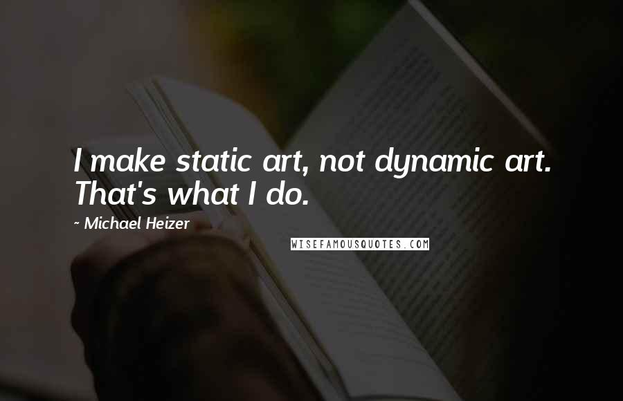 Michael Heizer quotes: I make static art, not dynamic art. That's what I do.