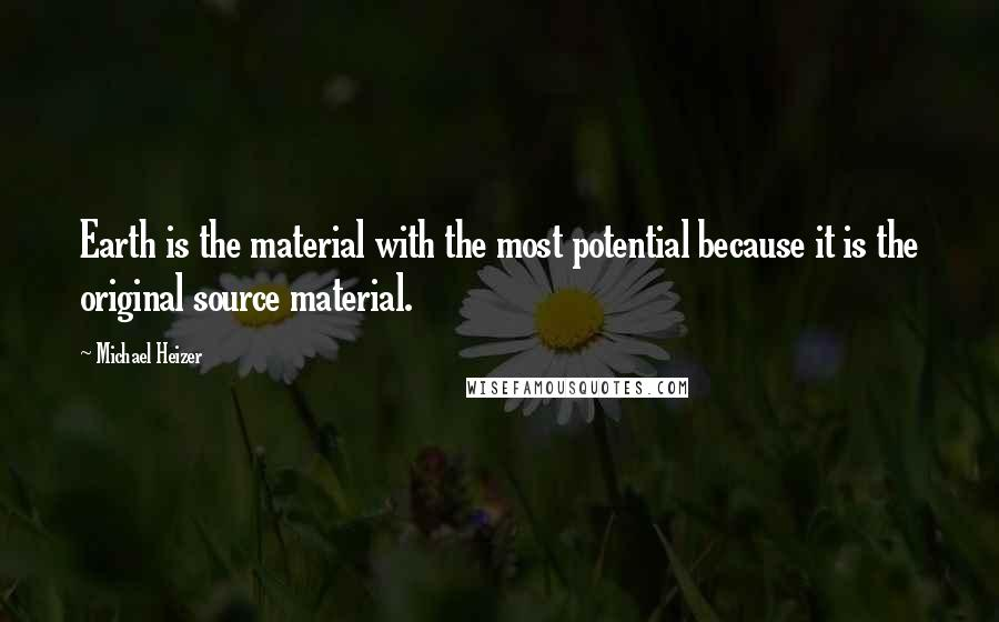 Michael Heizer quotes: Earth is the material with the most potential because it is the original source material.