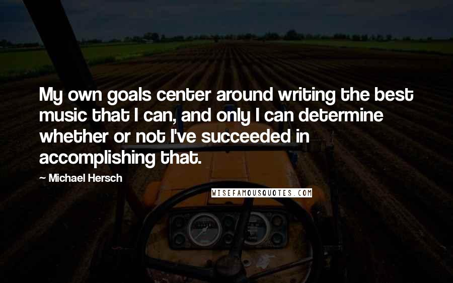 Michael Hersch quotes: My own goals center around writing the best music that I can, and only I can determine whether or not I've succeeded in accomplishing that.