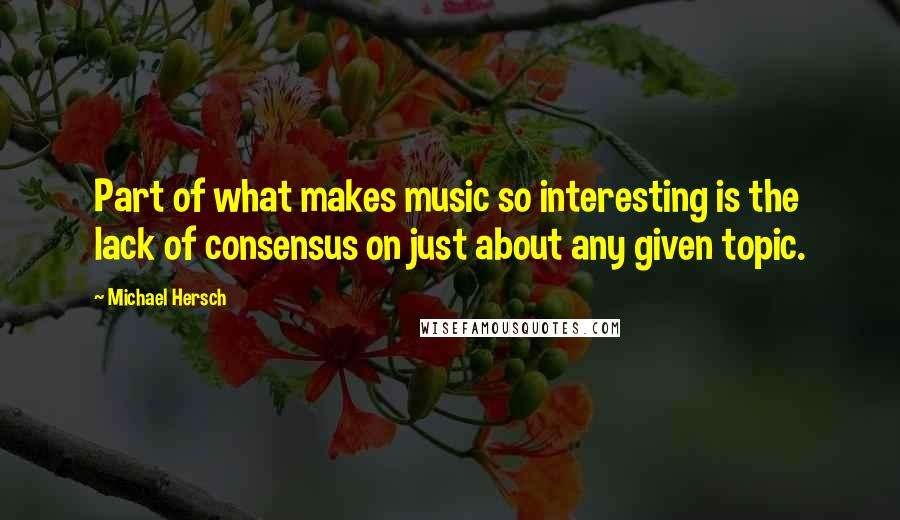 Michael Hersch quotes: Part of what makes music so interesting is the lack of consensus on just about any given topic.