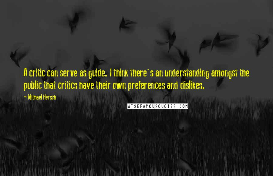 Michael Hersch quotes: A critic can serve as guide. I think there's an understanding amongst the public that critics have their own preferences and dislikes.