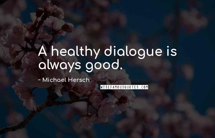 Michael Hersch quotes: A healthy dialogue is always good.