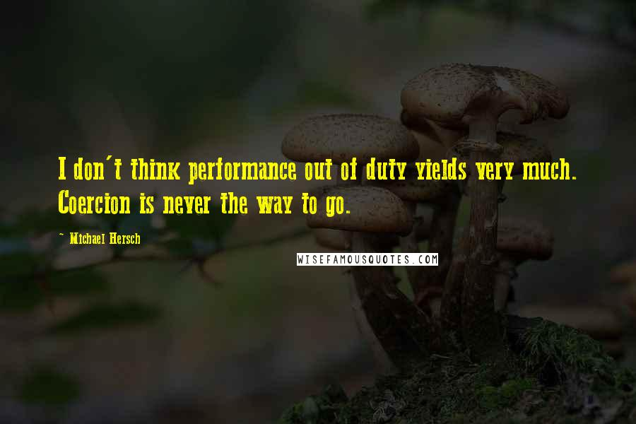 Michael Hersch quotes: I don't think performance out of duty yields very much. Coercion is never the way to go.