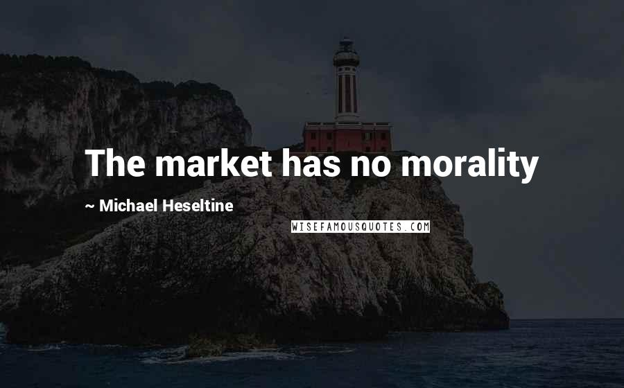 Michael Heseltine quotes: The market has no morality