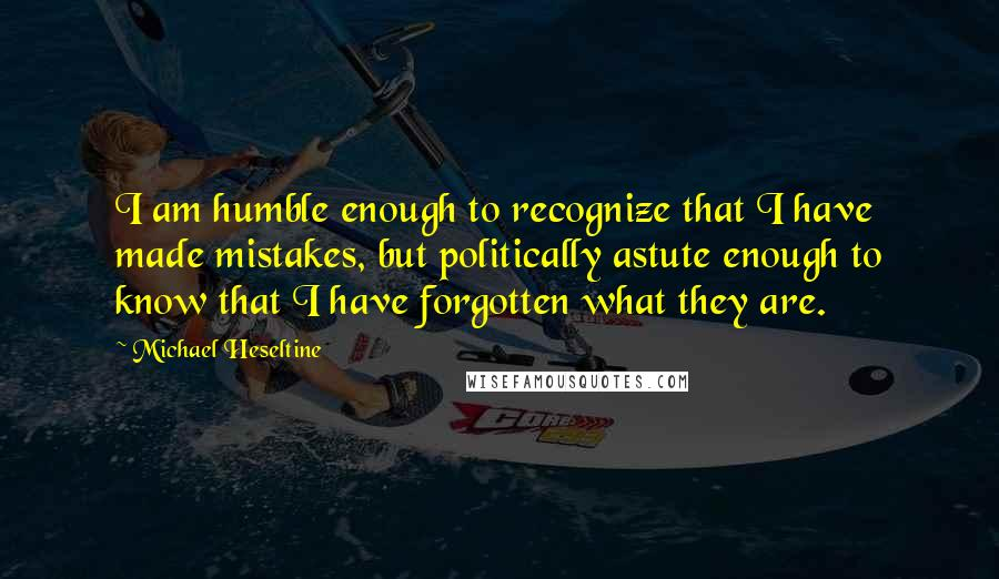 Michael Heseltine quotes: I am humble enough to recognize that I have made mistakes, but politically astute enough to know that I have forgotten what they are.
