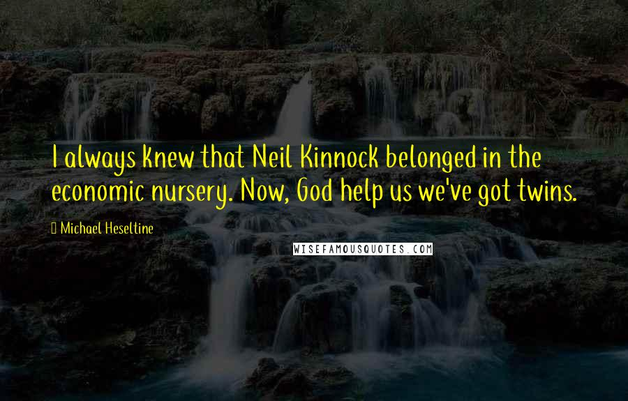 Michael Heseltine quotes: I always knew that Neil Kinnock belonged in the economic nursery. Now, God help us we've got twins.