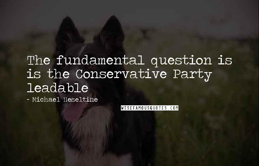 Michael Heseltine quotes: The fundamental question is is the Conservative Party leadable