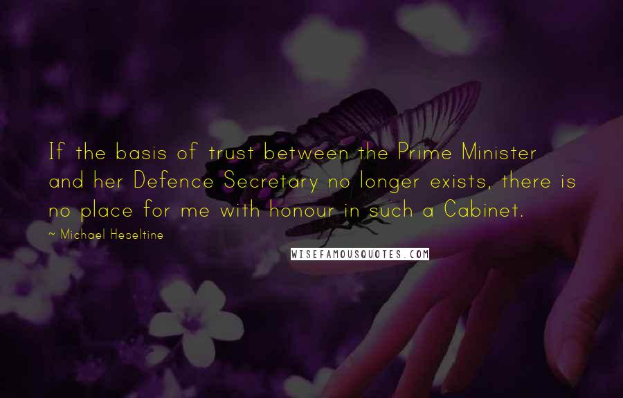 Michael Heseltine quotes: If the basis of trust between the Prime Minister and her Defence Secretary no longer exists, there is no place for me with honour in such a Cabinet.
