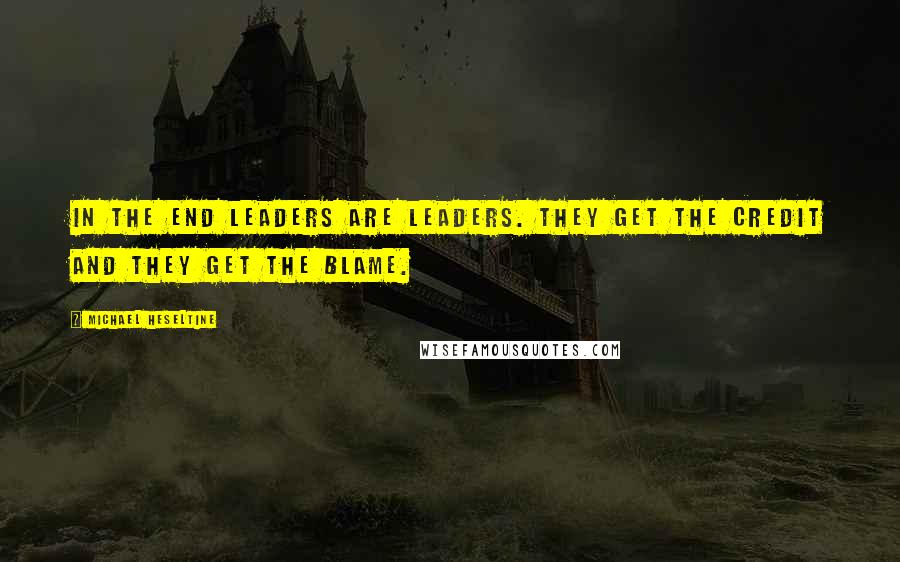 Michael Heseltine quotes: In the end leaders are leaders. They get the credit and they get the blame.