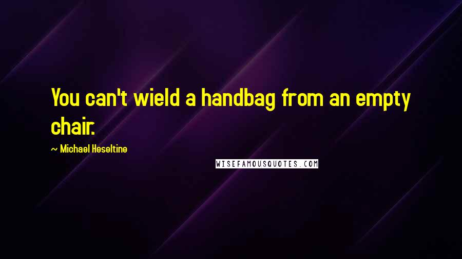Michael Heseltine quotes: You can't wield a handbag from an empty chair.