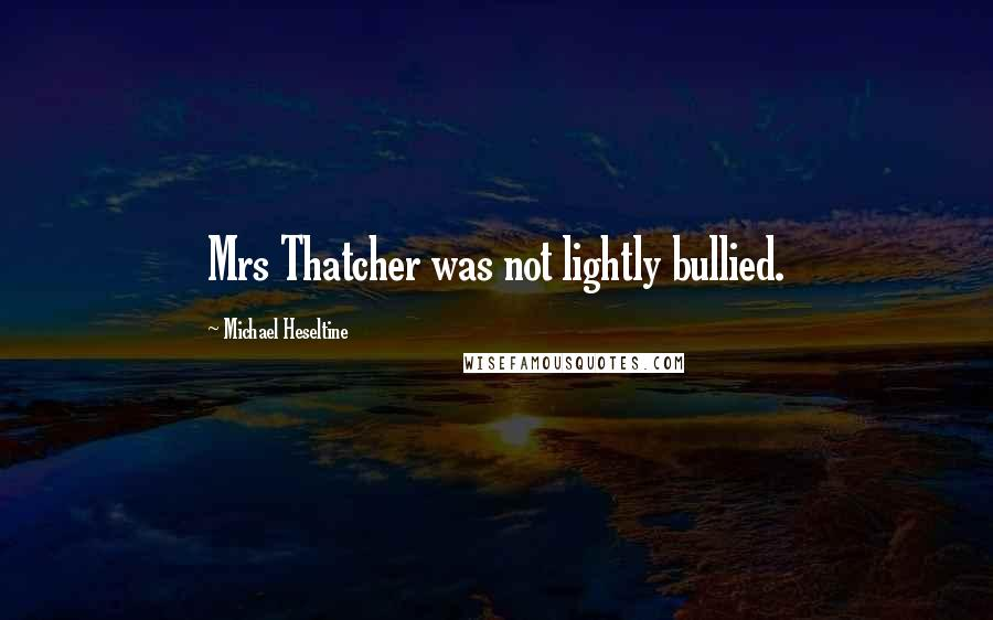 Michael Heseltine quotes: Mrs Thatcher was not lightly bullied.