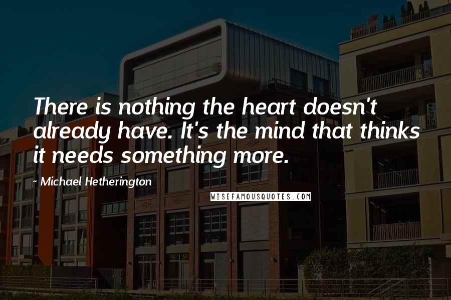 Michael Hetherington quotes: There is nothing the heart doesn't already have. It's the mind that thinks it needs something more.