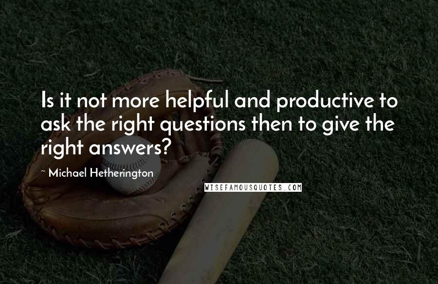 Michael Hetherington quotes: Is it not more helpful and productive to ask the right questions then to give the right answers?