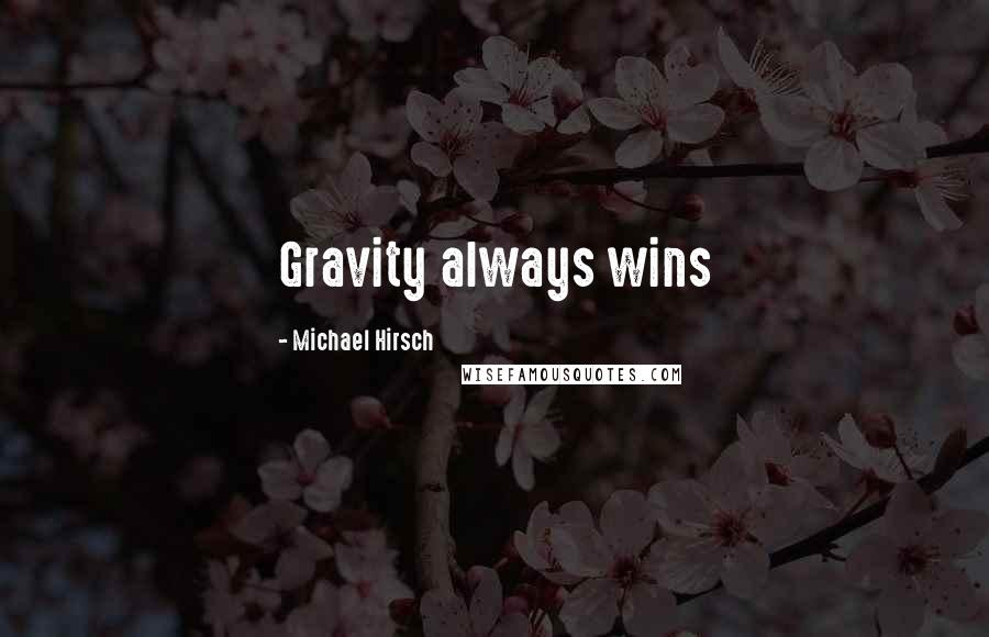 Michael Hirsch quotes: Gravity always wins