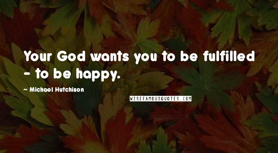 Michael Hutchison quotes: Your God wants you to be fulfilled - to be happy.