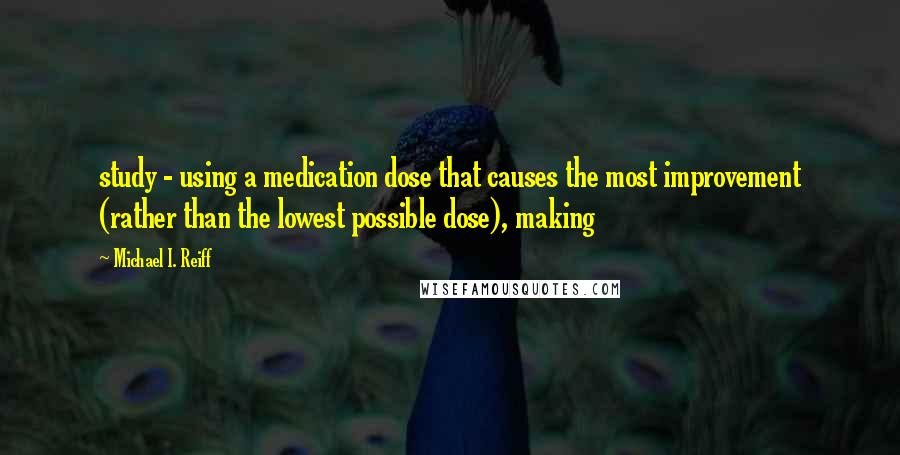 Michael I. Reiff quotes: study - using a medication dose that causes the most improvement (rather than the lowest possible dose), making