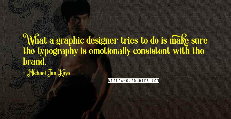 Michael Ian Kaye quotes: What a graphic designer tries to do is make sure the typography is emotionally consistent with the brand.