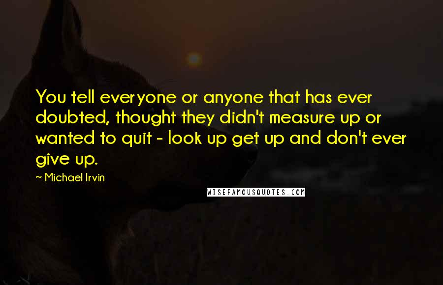 Michael Irvin quotes: You tell everyone or anyone that has ever doubted, thought they didn't measure up or wanted to quit - look up get up and don't ever give up.